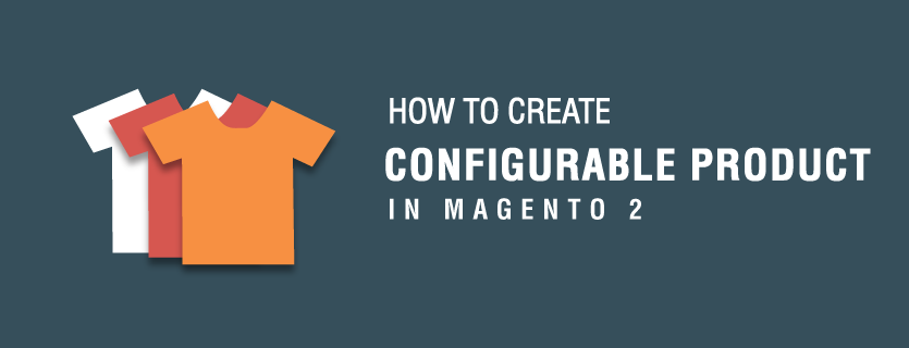 How to Create Configurable Products in Magento 2