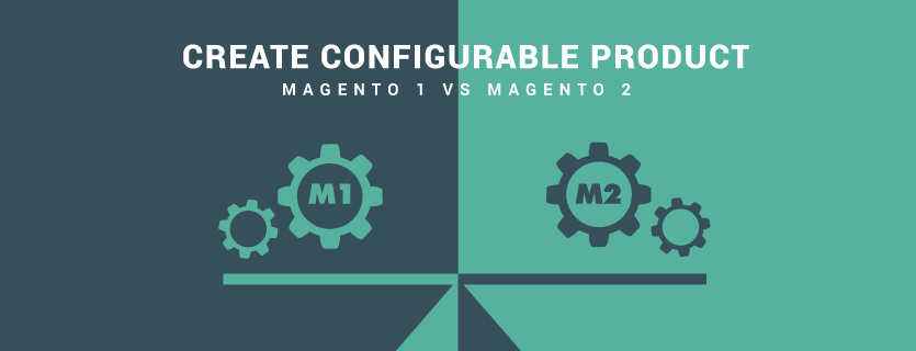 7 Typical Differences in Creating Configurable Product in Magento 1 versus Magento 2