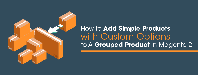 How to Add Simple Products with Custom Options to A Grouped Product in Magento 2