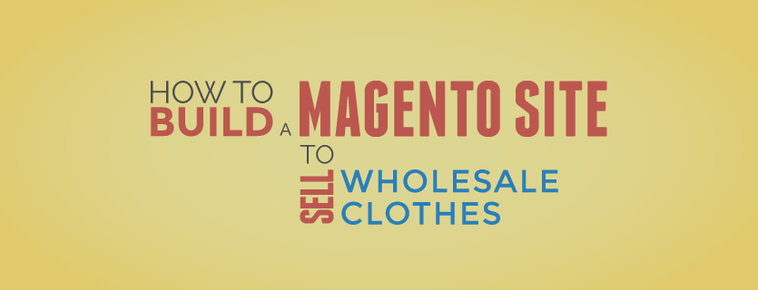 How to Build a Magento Site to Sell Wholesale Clothes?